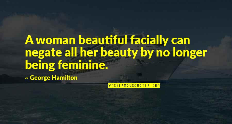 Not Being Feminine Quotes By George Hamilton: A woman beautiful facially can negate all her