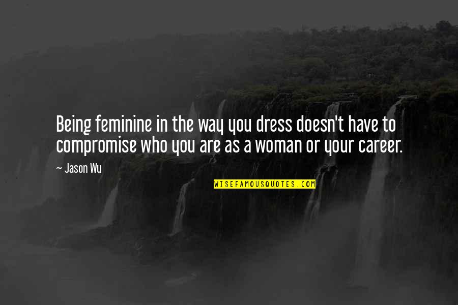 Not Being Feminine Quotes By Jason Wu: Being feminine in the way you dress doesn't
