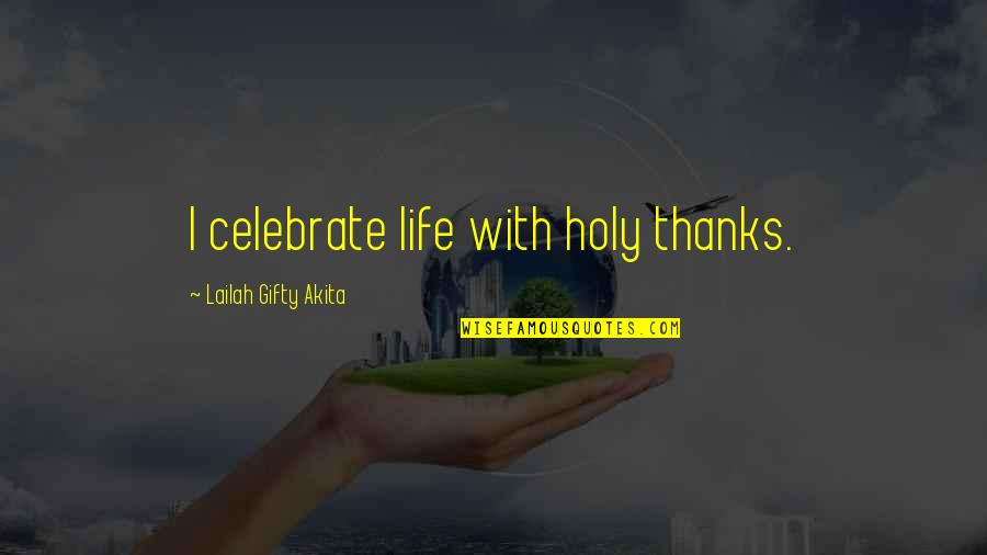 Not Being Feminine Quotes By Lailah Gifty Akita: I celebrate life with holy thanks.