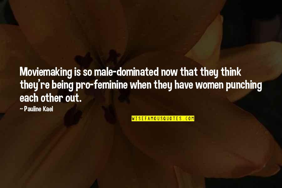 Not Being Feminine Quotes By Pauline Kael: Moviemaking is so male-dominated now that they think