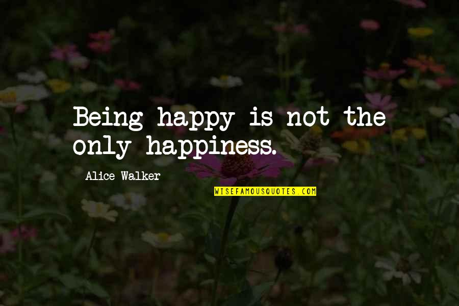 Not Being Happy Quotes By Alice Walker: Being happy is not the only happiness.