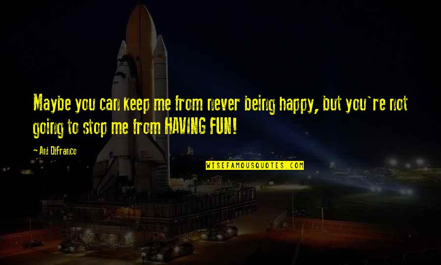 Not Being Happy Quotes By Ani DiFranco: Maybe you can keep me from never being