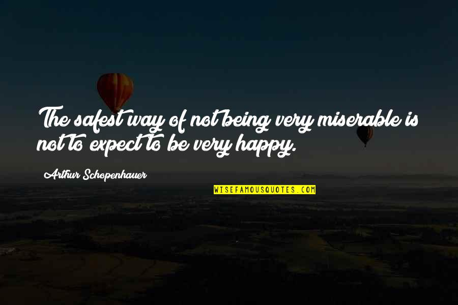 Not Being Happy Quotes By Arthur Schopenhauer: The safest way of not being very miserable