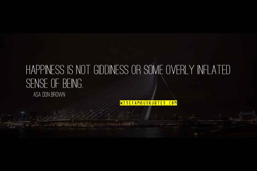 Not Being Happy Quotes By Asa Don Brown: Happiness is not giddiness or some overly inflated