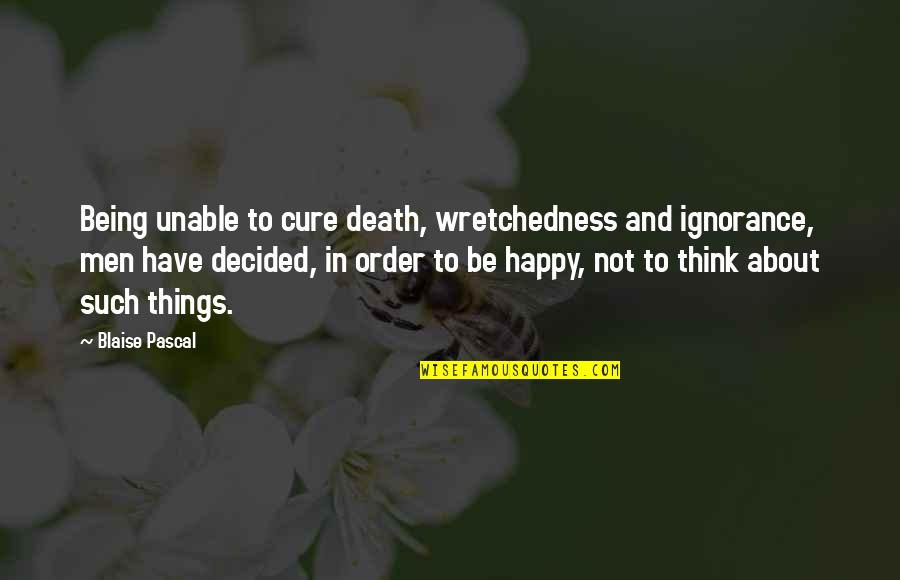 Not Being Happy Quotes By Blaise Pascal: Being unable to cure death, wretchedness and ignorance,