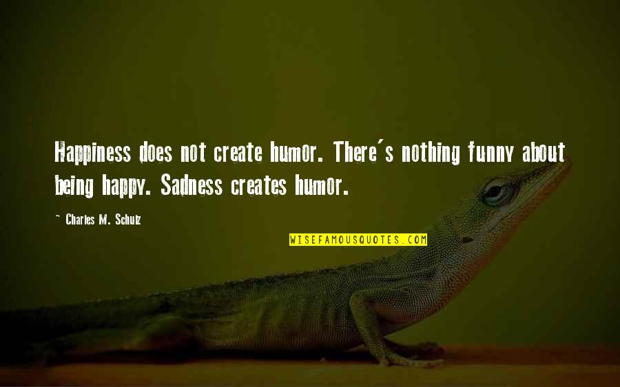 Not Being Happy Quotes By Charles M. Schulz: Happiness does not create humor. There's nothing funny