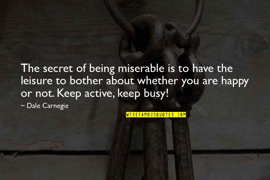 Not Being Happy Quotes By Dale Carnegie: The secret of being miserable is to have