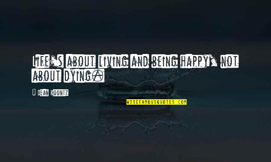 Not Being Happy Quotes By Dean Koontz: Life's about living and being happy, not about