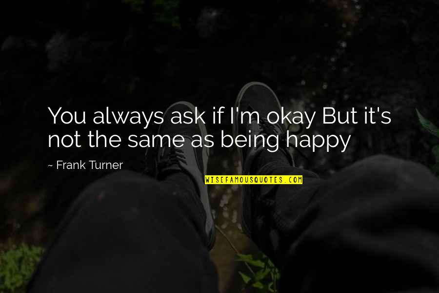 Not Being Happy Quotes By Frank Turner: You always ask if I'm okay But it's