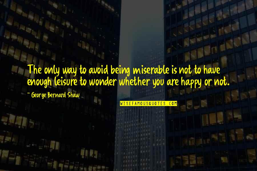 Not Being Happy Quotes By George Bernard Shaw: The only way to avoid being miserable is