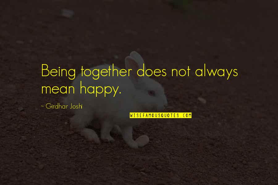 Not Being Happy Quotes By Girdhar Joshi: Being together does not always mean happy.