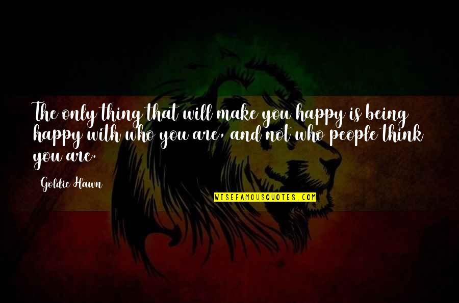 Not Being Happy Quotes By Goldie Hawn: The only thing that will make you happy