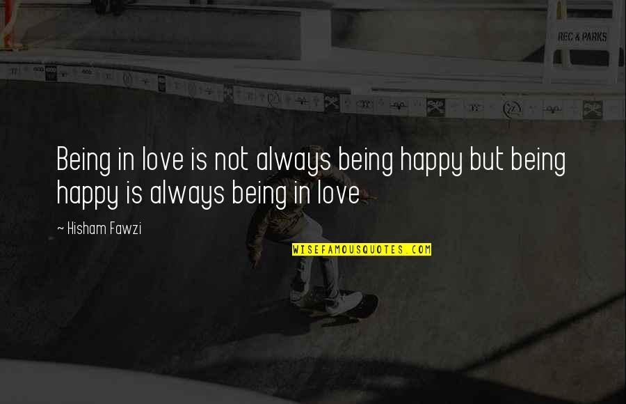 Not Being Happy Quotes By Hisham Fawzi: Being in love is not always being happy