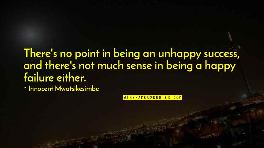Not Being Happy Quotes By Innocent Mwatsikesimbe: There's no point in being an unhappy success,