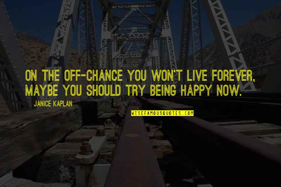 Not Being Happy Quotes By Janice Kaplan: On the off-chance you won't live forever, maybe