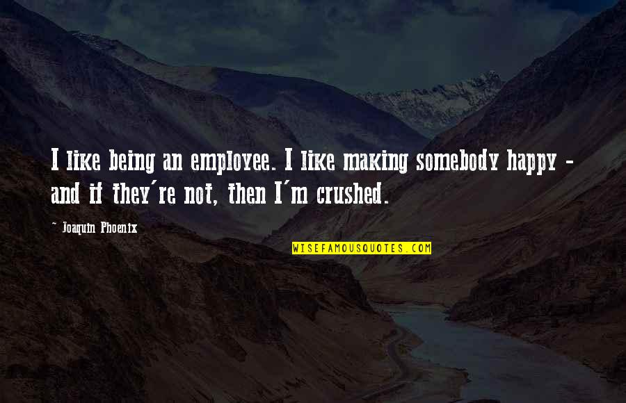 Not Being Happy Quotes By Joaquin Phoenix: I like being an employee. I like making