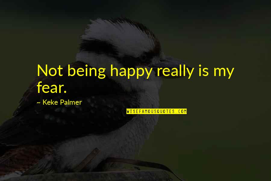 Not Being Happy Quotes By Keke Palmer: Not being happy really is my fear.