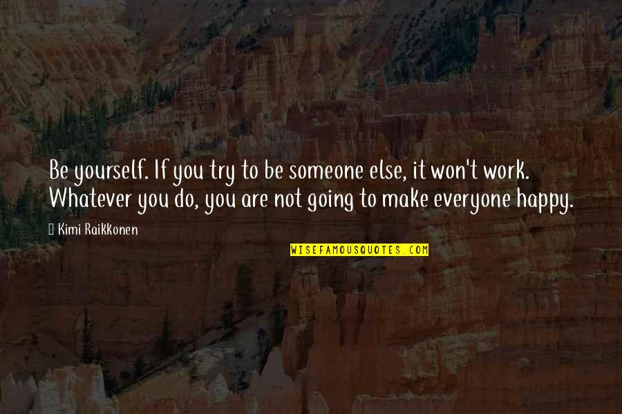Not Being Happy Quotes By Kimi Raikkonen: Be yourself. If you try to be someone