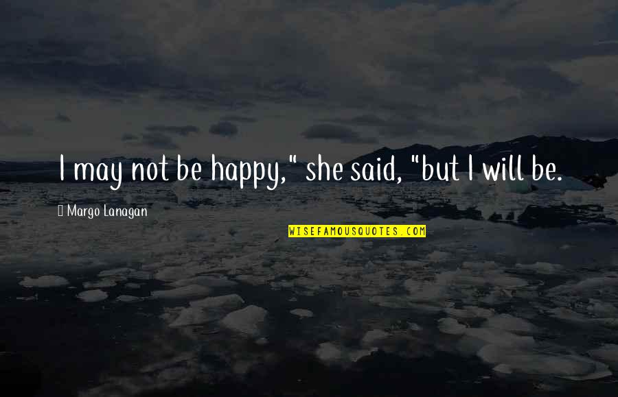 """Not Being Happy Quotes By Margo Lanagan: I may not be happy,"""" she said, """"but"""