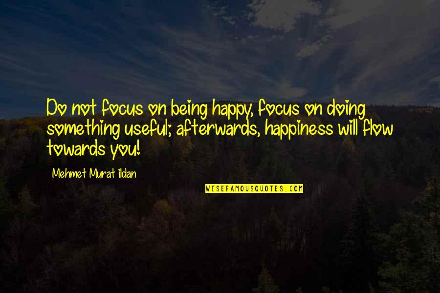 Not Being Happy Quotes By Mehmet Murat Ildan: Do not focus on being happy, focus on