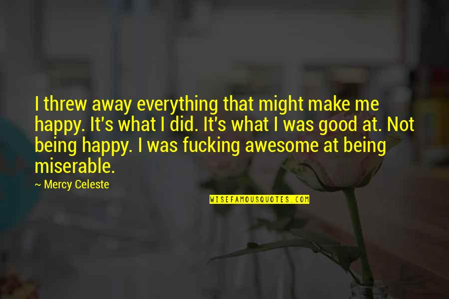 Not Being Happy Quotes By Mercy Celeste: I threw away everything that might make me