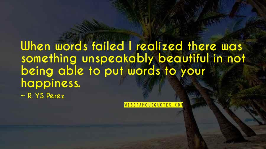 Not Being Happy Quotes By R. YS Perez: When words failed I realized there was something