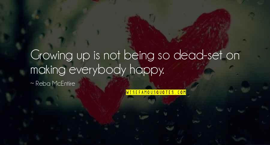 Not Being Happy Quotes By Reba McEntire: Growing up is not being so dead-set on