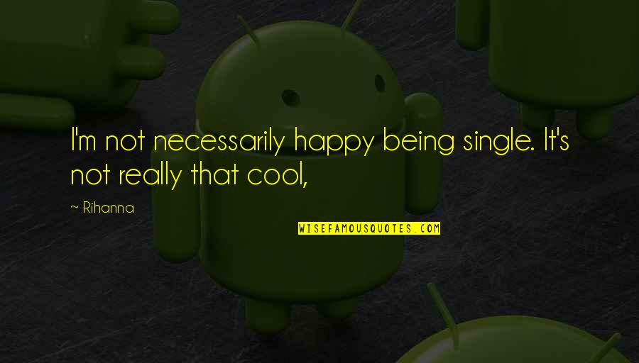 Not Being Happy Quotes By Rihanna: I'm not necessarily happy being single. It's not