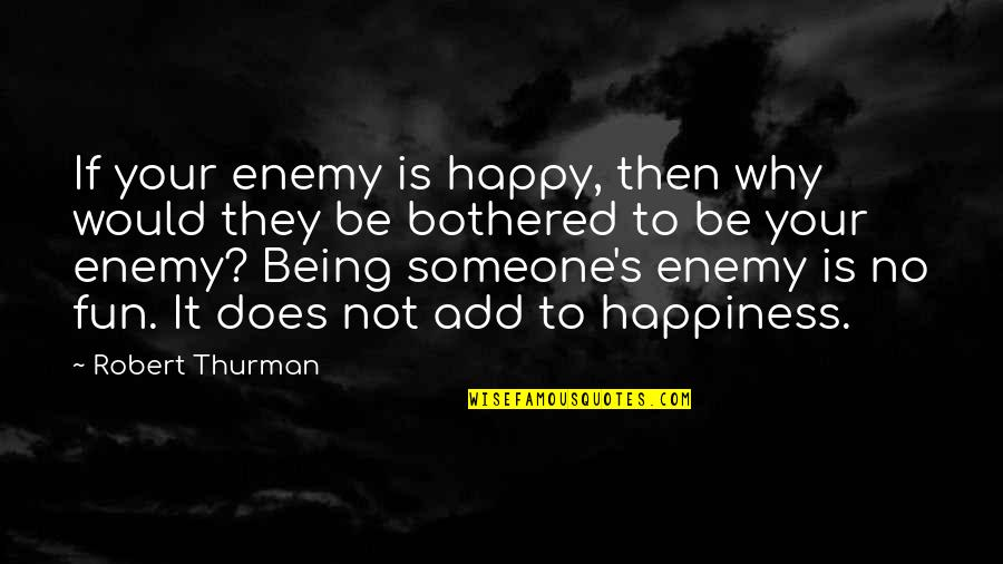 Not Being Happy Quotes By Robert Thurman: If your enemy is happy, then why would