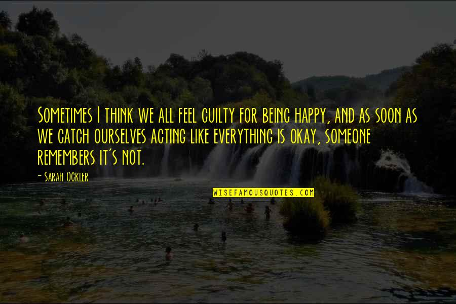 Not Being Happy Quotes By Sarah Ockler: Sometimes I think we all feel guilty for