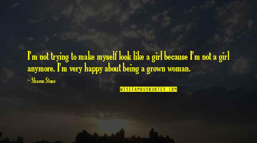 Not Being Happy Quotes By Sharon Stone: I'm not trying to make myself look like