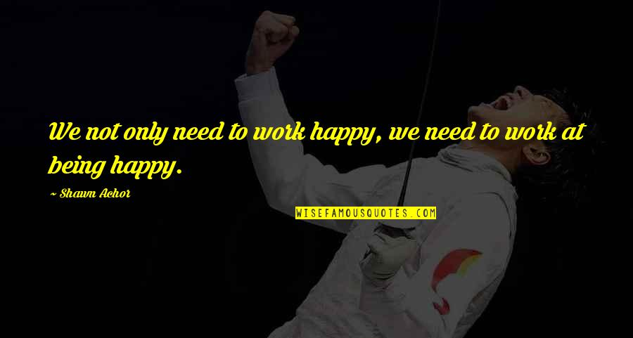 Not Being Happy Quotes By Shawn Achor: We not only need to work happy, we