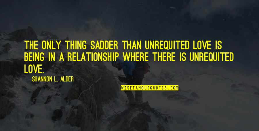 Not Being In Relationship Quotes By Shannon L. Alder: The only thing sadder than unrequited love is