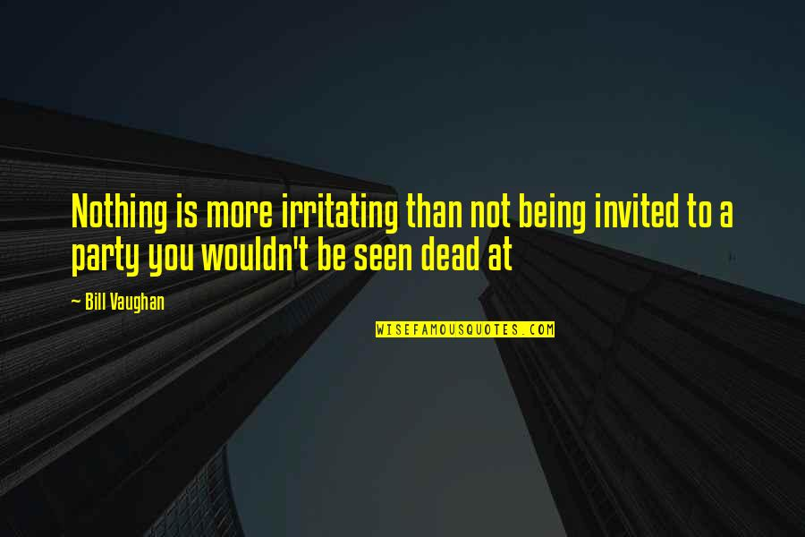 Not Being Invited To A Party Quotes By Bill Vaughan: Nothing is more irritating than not being invited