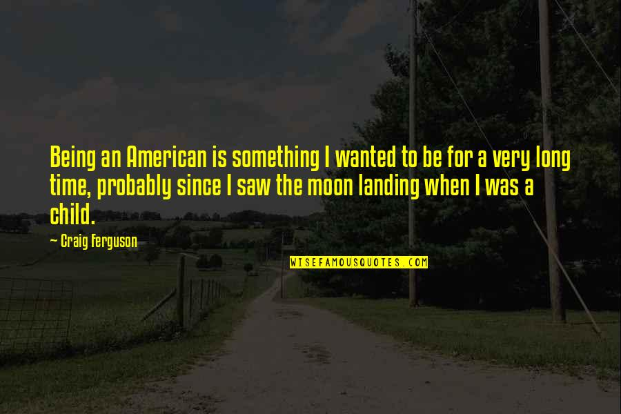 Not Being Over Something Quotes By Craig Ferguson: Being an American is something I wanted to