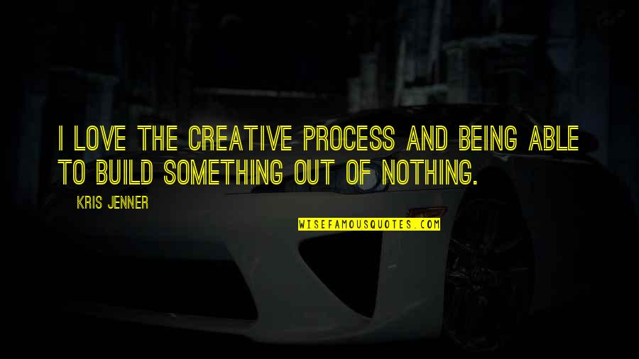 Not Being Over Something Quotes By Kris Jenner: I love the creative process and being able