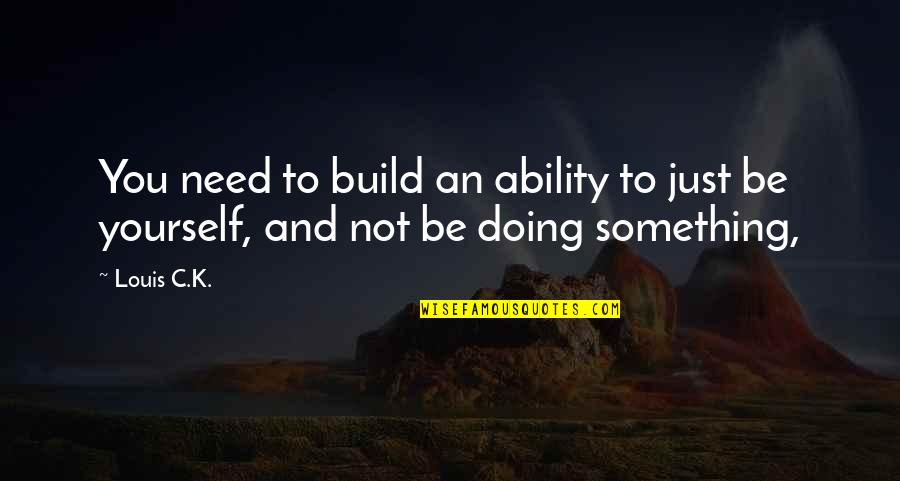 Not Being Over Something Quotes By Louis C.K.: You need to build an ability to just