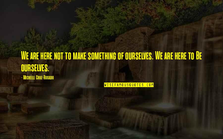 Not Being Over Something Quotes By Michelle Cruz-Rosado: We are here not to make something of