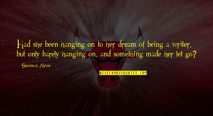 Not Being Over Something Quotes By Sherman Alexie: Had she been hanging on to her dream