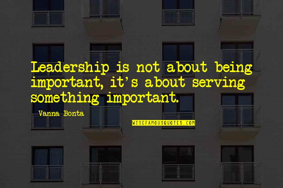 Not Being Over Something Quotes By Vanna Bonta: Leadership is not about being important, it's about