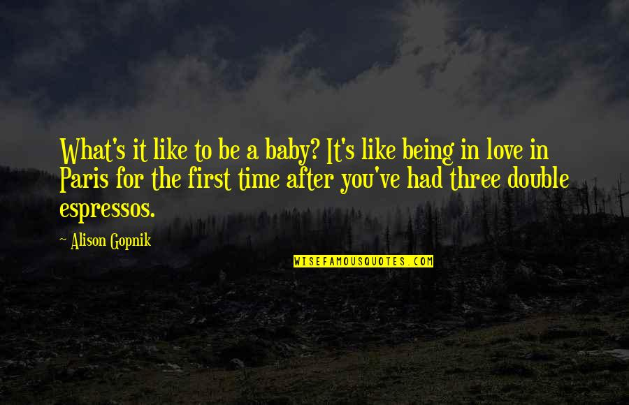 Not Being Over Your First Love Quotes By Alison Gopnik: What's it like to be a baby? It's