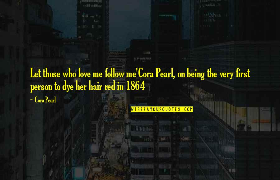 Not Being Over Your First Love Quotes By Cora Pearl: Let those who love me follow me'Cora Pearl,