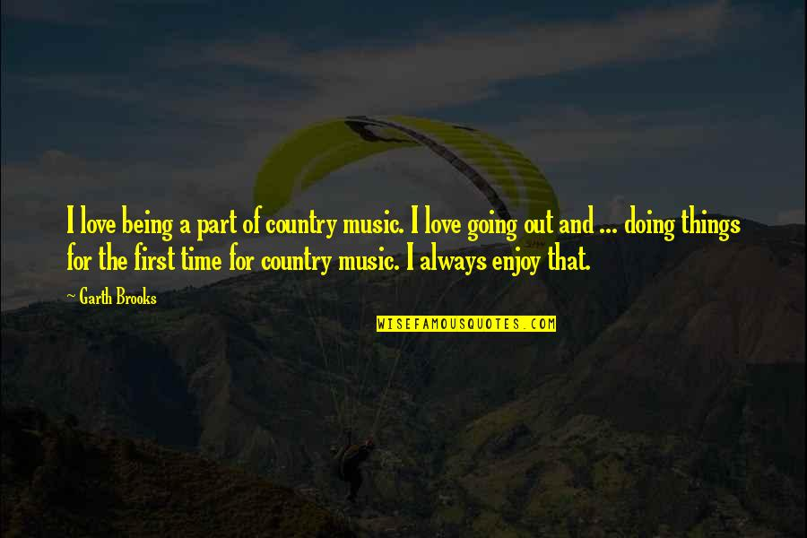 Not Being Over Your First Love Quotes By Garth Brooks: I love being a part of country music.
