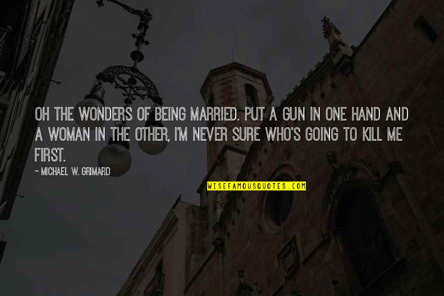 Not Being Over Your First Love Quotes By Michael W. Grimard: Oh the wonders of being married. Put a