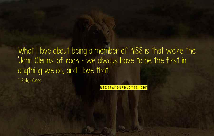 Not Being Over Your First Love Quotes By Peter Criss: What I love about being a member of