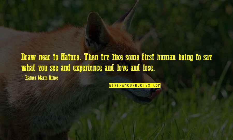 Not Being Over Your First Love Quotes By Rainer Maria Rilke: Draw near to Nature. Then try like some