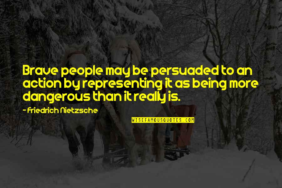 Not Being Persuaded Quotes By Friedrich Nietzsche: Brave people may be persuaded to an action