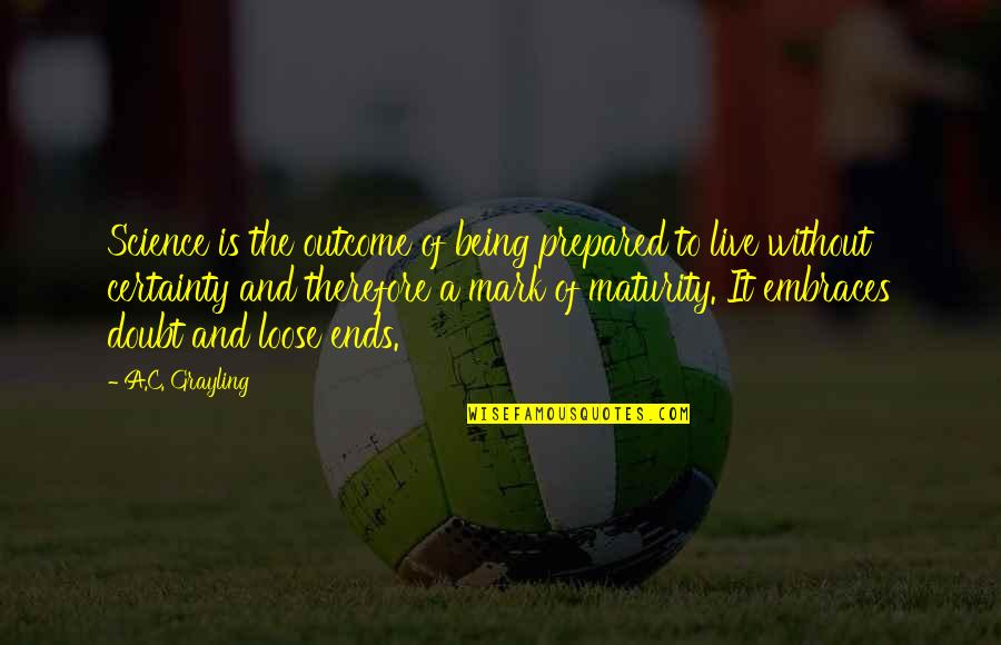 Not Being Prepared Quotes By A.C. Grayling: Science is the outcome of being prepared to
