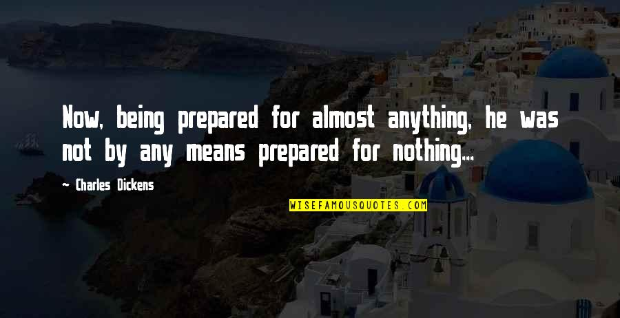 Not Being Prepared Quotes By Charles Dickens: Now, being prepared for almost anything, he was