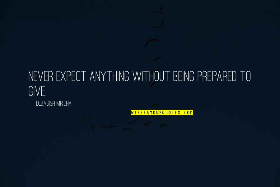 Not Being Prepared Quotes By Debasish Mridha: Never expect anything without being prepared to give.